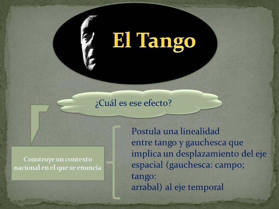 ¿Cuál es ese efecto? Construye un contexto nacional en el que se enuncia Postula una linealidad entre tango y gauchesca que implica un desplazamiento