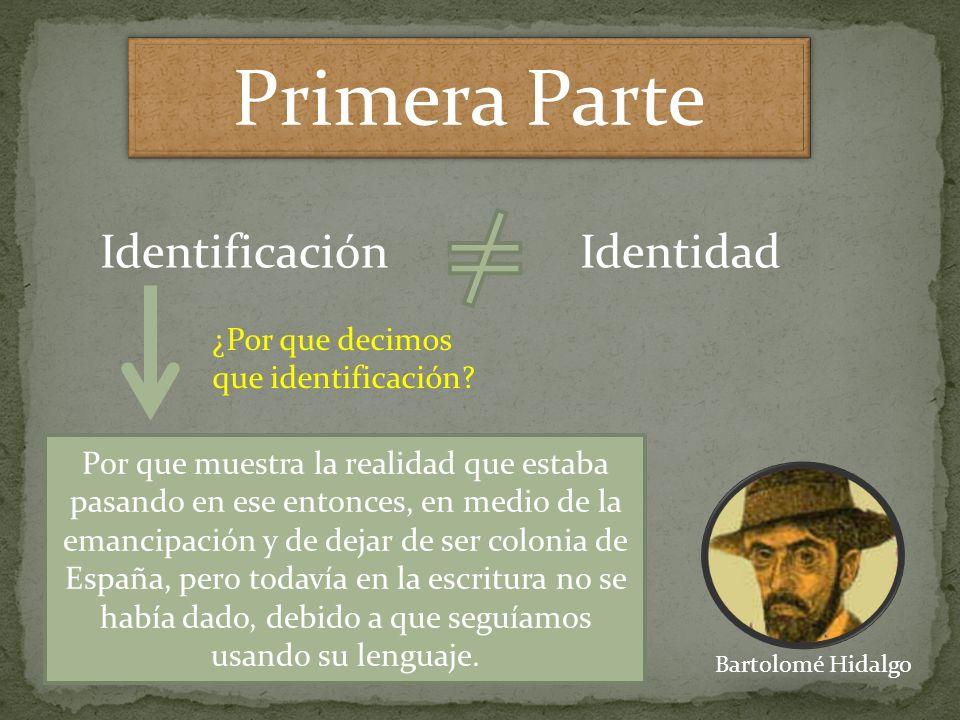 Primera Parte Bartolomé Hidalgo IdentificaciónIdentidad ¿Por que decimos que identificación? Por que muestra la realidad que estaba pasando en ese ent