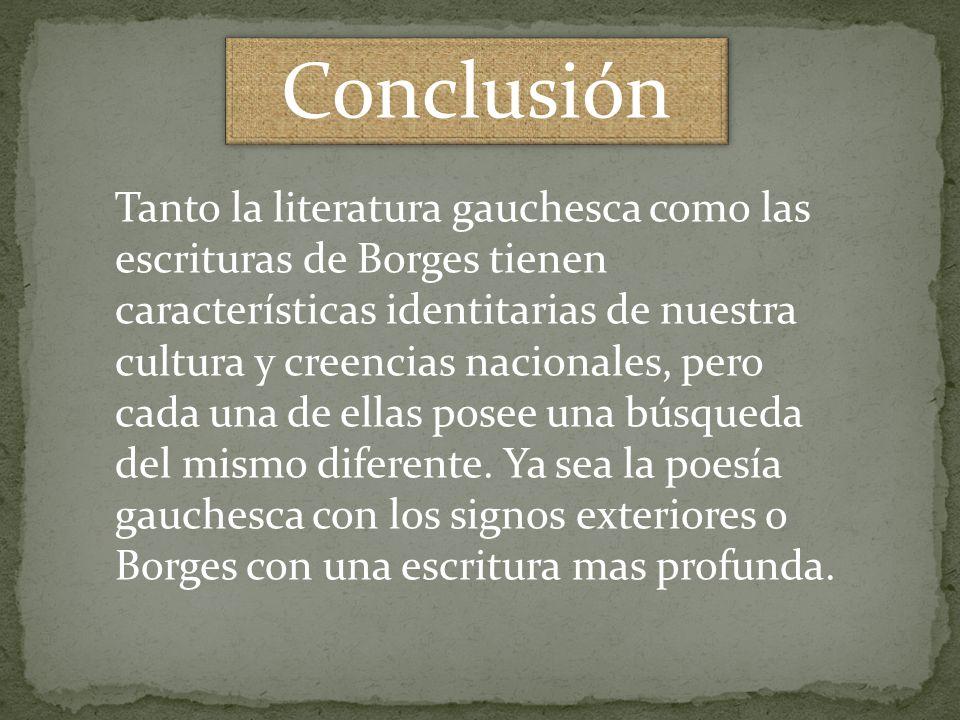 Conclusión Tanto la literatura gauchesca como las escrituras de Borges tienen características identitarias de nuestra cultura y creencias nacionales,