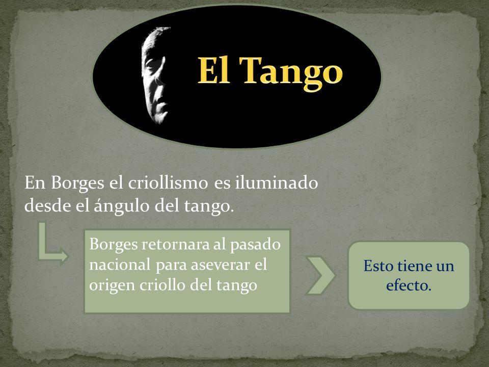 En Borges el criollismo es iluminado desde el ángulo del tango. Borges retornara al pasado nacional para aseverar el origen criollo del tango Esto tie