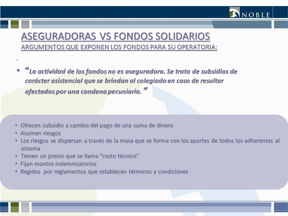 ASEGURADORAS VS FONDOS SOLIDARIOS ARGUMENTOS QUE EXPONEN LOS FONDOS PARA SU OPERATORIA:. La actividad de los fondos no es aseguradora. Se trata de sub