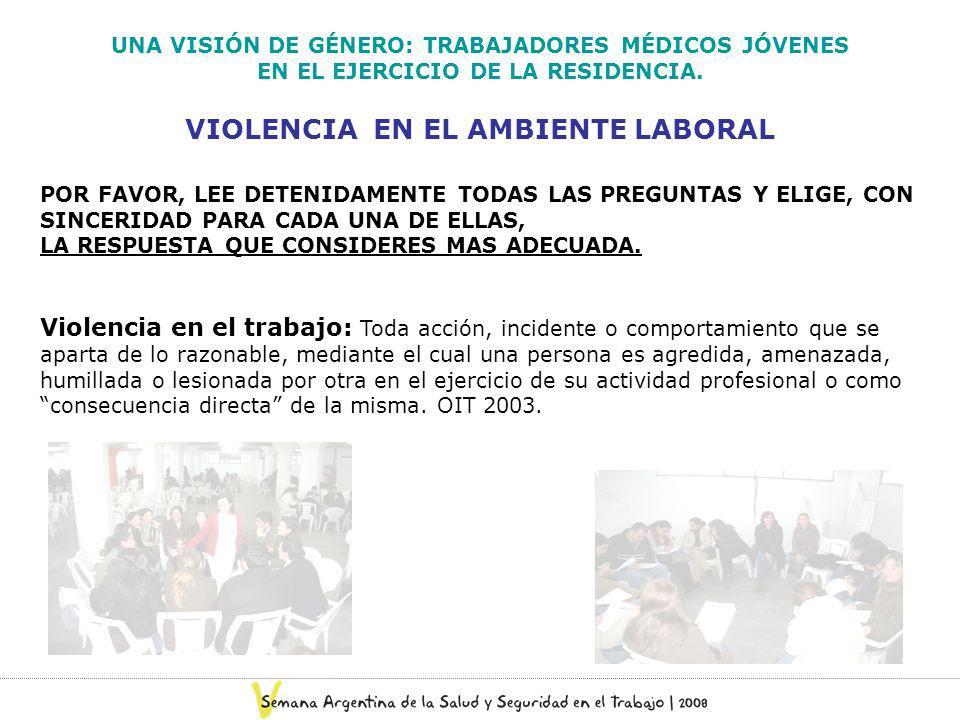 VIOLENCIA EN EL AMBIENTE LABORAL UNA VISIÓN DE GÉNERO: TRABAJADORES MÉDICOS JÓVENES EN EL EJERCICIO DE LA RESIDENCIA. POR FAVOR, LEE DETENIDAMENTE TOD