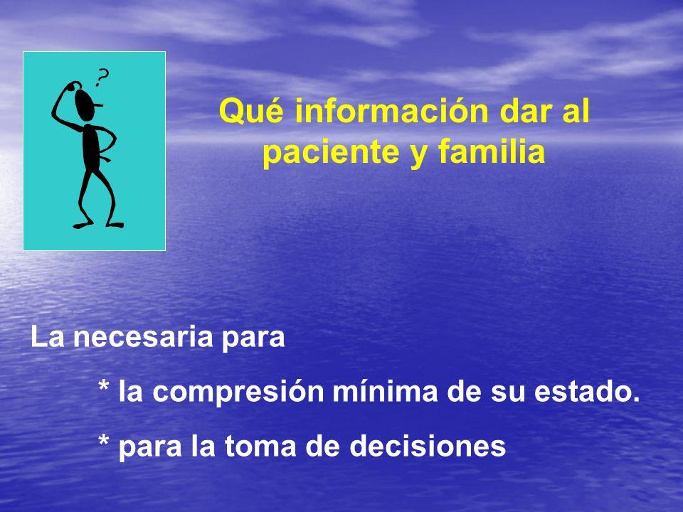 Qué información dar al paciente y familia La necesaria para * la compresión mínima de su estado. * para la toma de decisiones