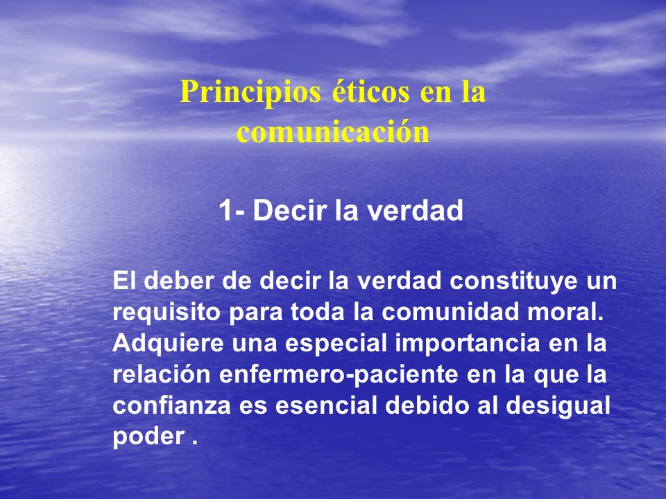 Principios éticos en la comunicación 1- Decir la verdad El deber de decir la verdad constituye un requisito para toda la comunidad moral. Adquiere una