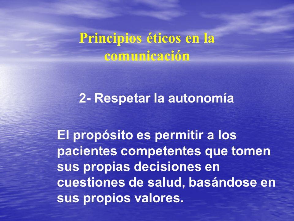Principios éticos en la comunicación 2- Respetar la autonomía El propósito es permitir a los pacientes competentes que tomen sus propias decisiones en