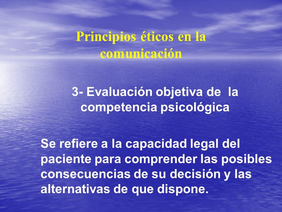 Principios éticos en la comunicación 3- Evaluación objetiva de la competencia psicológica Se refiere a la capacidad legal del paciente para comprender