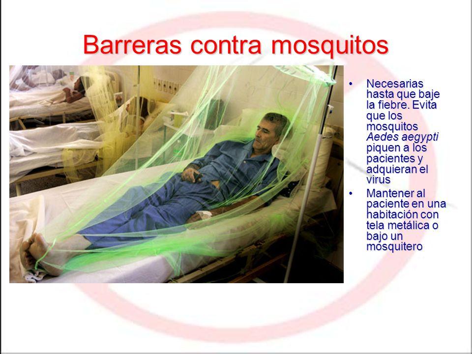 Barreras contra mosquitos Necesarias hasta que baje la fiebre. Evita que los mosquitos Aedes aegypti piquen a los pacientes y adquieran el virusNecesa