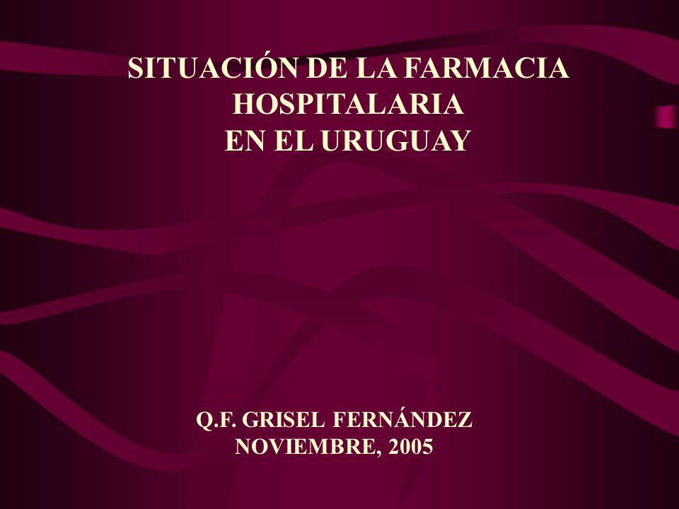 SITUACIÓN DE LA FARMACIA HOSPITALARIA EN EL URUGUAY Q.F. GRISEL FERNÁNDEZ NOVIEMBRE, 2005