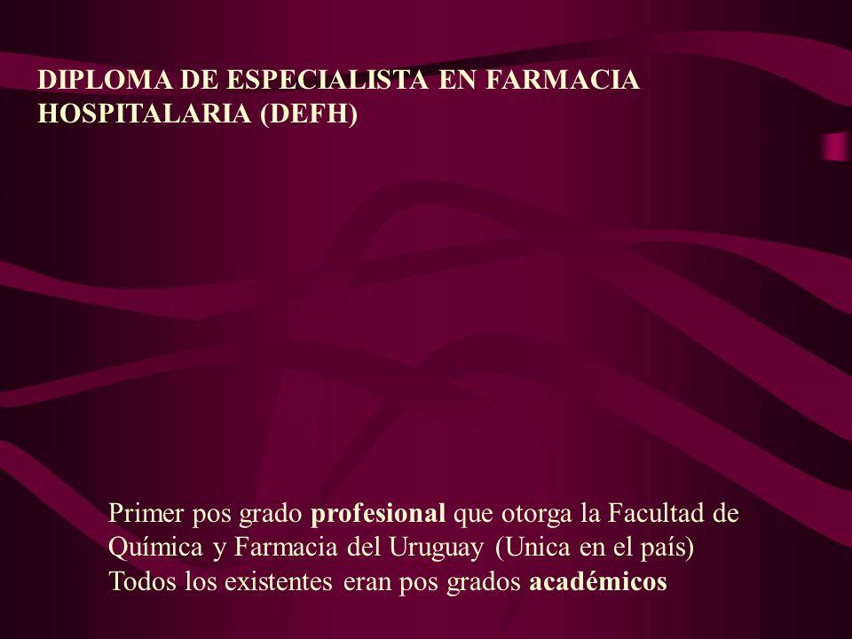 DIPLOMA DE ESPECIALISTA EN FARMACIA HOSPITALARIA (DEFH) Primer pos grado profesional que otorga la Facultad de Química y Farmacia del Uruguay (Unica e