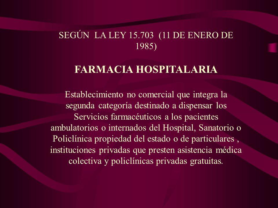 SEGÚN LA LEY 15.703 (11 DE ENERO DE 1985) FARMACIA HOSPITALARIA Establecimiento no comercial que integra la segunda categoría destinado a dispensar lo