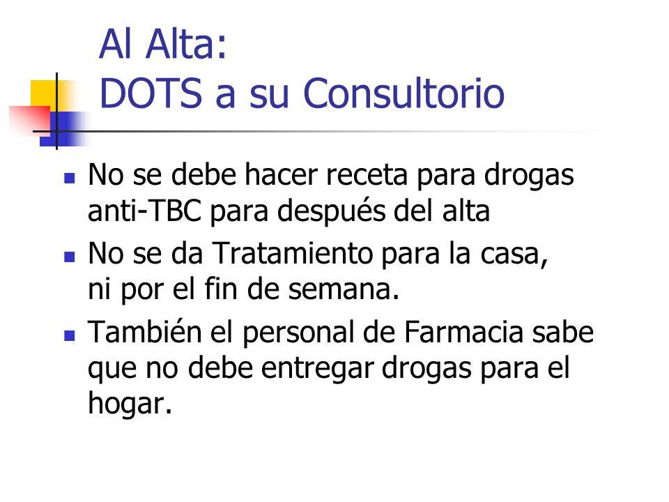 Al Alta: DOTS a su Consultorio No se debe hacer receta para drogas anti-TBC para después del alta No se da Tratamiento para la casa, ni por el fin de