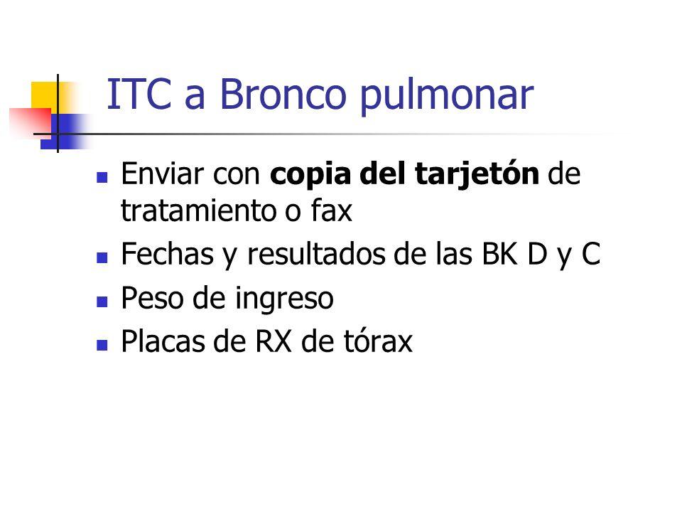 ITC a Bronco pulmonar Enviar con copia del tarjetón de tratamiento o fax Fechas y resultados de las BK D y C Peso de ingreso Placas de RX de tórax