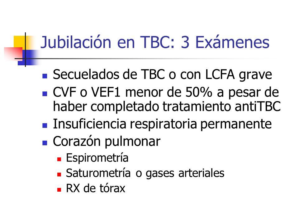 Jubilación en TBC: 3 Exámenes Secuelados de TBC o con LCFA grave CVF o VEF1 menor de 50% a pesar de haber completado tratamiento antiTBC Insuficiencia