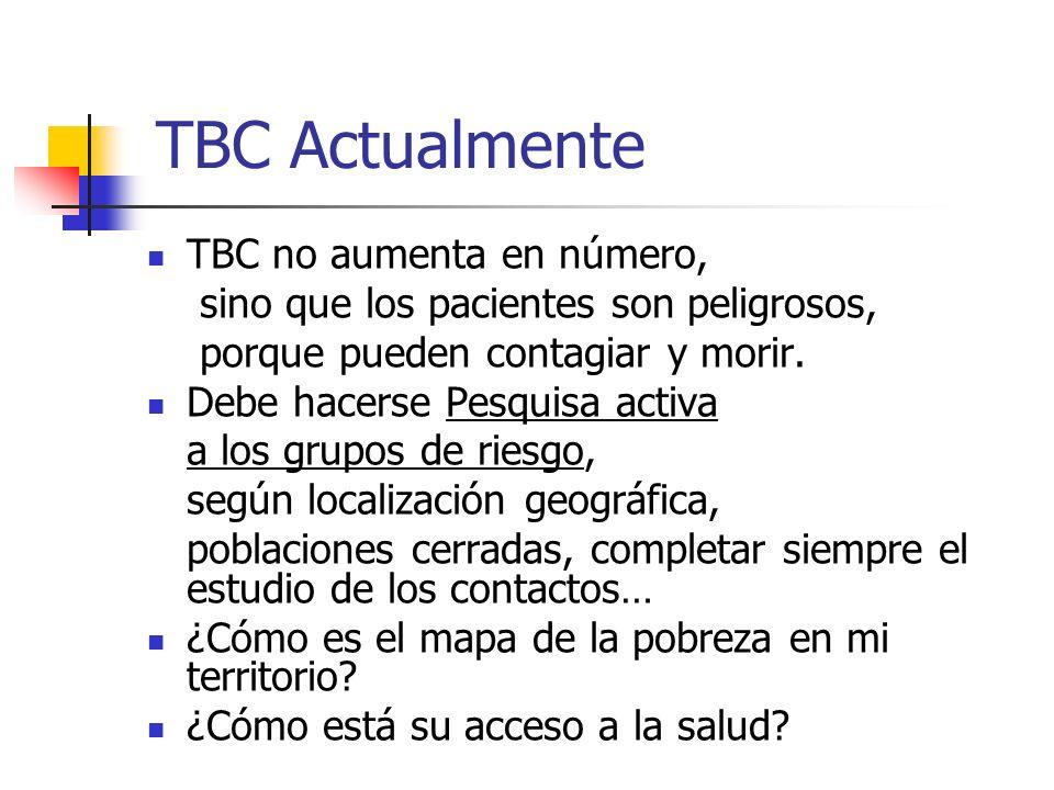 TBC Actualmente TBC no aumenta en número, sino que los pacientes son peligrosos, porque pueden contagiar y morir. Debe hacerse Pesquisa activa a los g