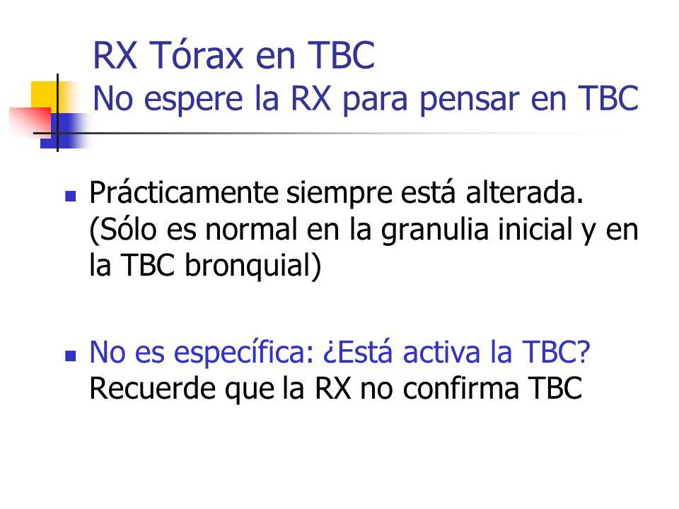 RX Tórax en TBC No espere la RX para pensar en TBC Prácticamente siempre está alterada. (Sólo es normal en la granulia inicial y en la TBC bronquial)