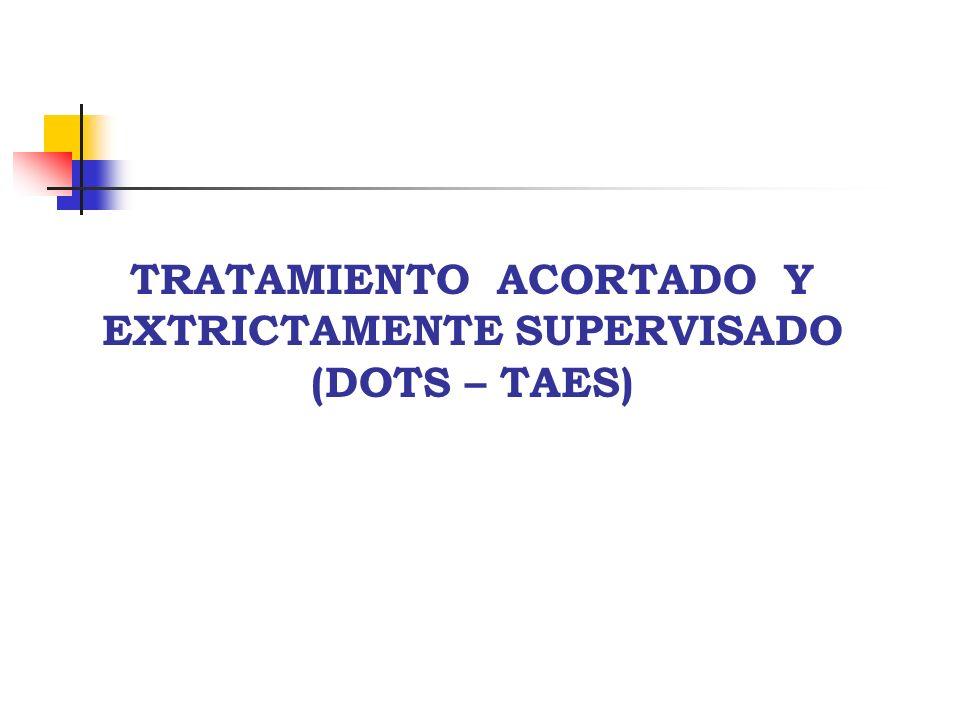 TRATAMIENTO ACORTADO Y EXTRICTAMENTE SUPERVISADO (DOTS – TAES)