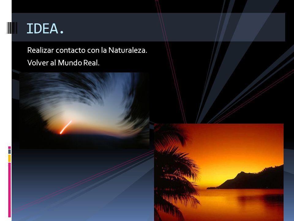 Realizar contacto con la Naturaleza. Volver al Mundo Real. IDEA.