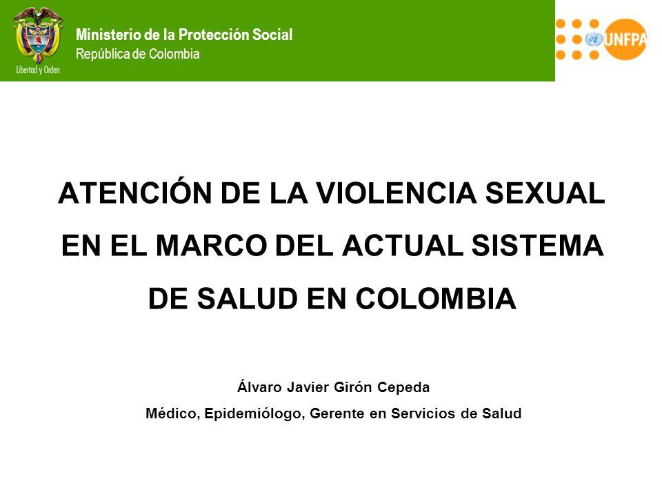 ATENCIÓN DE LA VIOLENCIA SEXUAL EN EL MARCO DEL ACTUAL SISTEMA DE SALUD EN COLOMBIA Álvaro Javier Girón Cepeda Médico, Epidemiólogo, Gerente en Servic