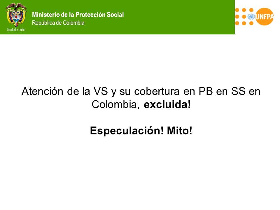 Ministerio de la Protección Social República de Colombia Atención de la VS y su cobertura en PB en SS en Colombia, excluida! Especulación! Mito!