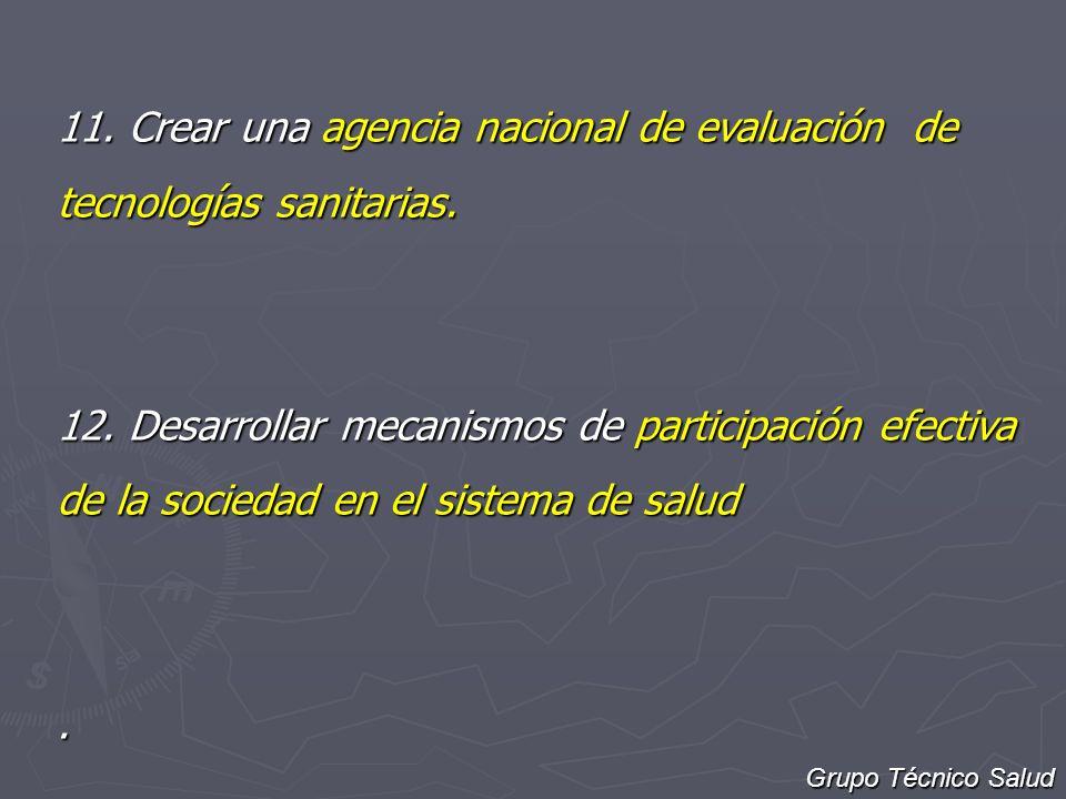11. Crear una agencia nacional de evaluación de tecnologías sanitarias. 12. Desarrollar mecanismos de participación efectiva de la sociedad en el sist