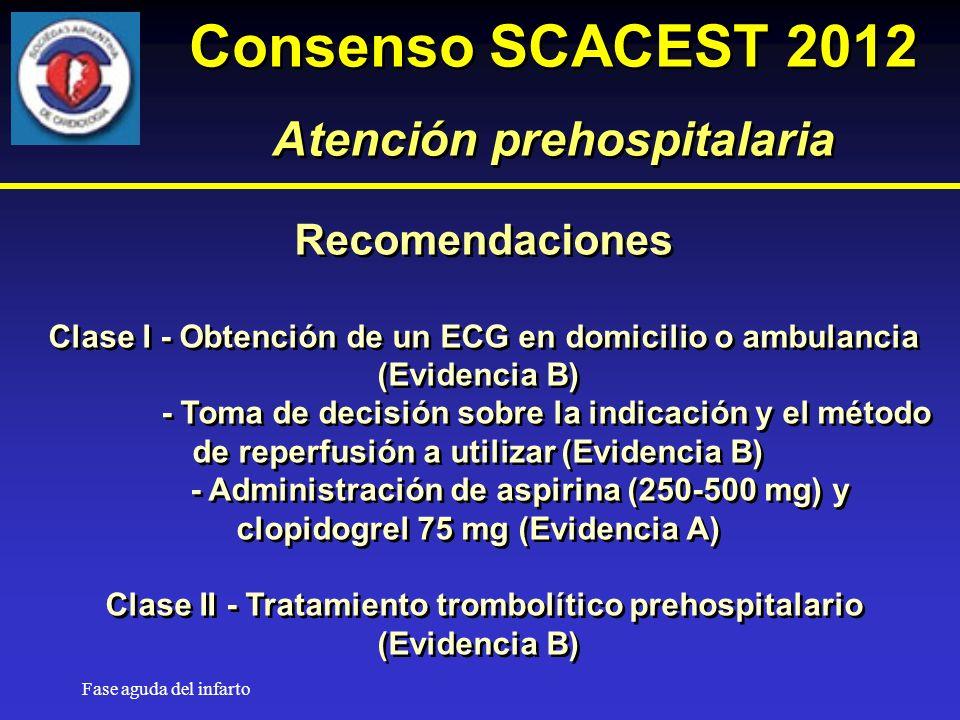 Fase aguda del infarto Recomendaciones Clase I - Obtención de un ECG en domicilio o ambulancia (Evidencia B) - Toma de decisión sobre la indicación y el método de reperfusión a utilizar (Evidencia B) - Administración de aspirina (250-500 mg) y clopidogrel 75 mg (Evidencia A) Clase II - Tratamiento trombolítico prehospitalario (Evidencia B) Recomendaciones Clase I - Obtención de un ECG en domicilio o ambulancia (Evidencia B) - Toma de decisión sobre la indicación y el método de reperfusión a utilizar (Evidencia B) - Administración de aspirina (250-500 mg) y clopidogrel 75 mg (Evidencia A) Clase II - Tratamiento trombolítico prehospitalario (Evidencia B) Consenso SCACEST 2012 Atención prehospitalaria Consenso SCACEST 2012 Atención prehospitalaria