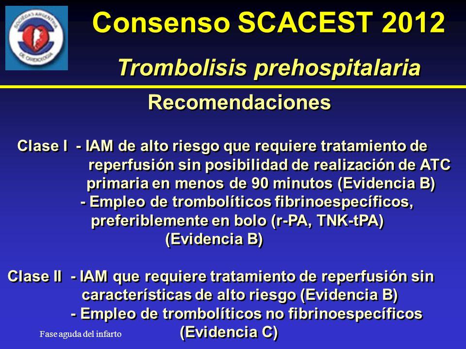 Fase aguda del infarto Recomendaciones Clase I - IAM de alto riesgo que requiere tratamiento de reperfusión sin posibilidad de realización de ATC primaria en menos de 90 minutos (Evidencia B) - Empleo de trombolíticos fibrinoespecíficos, preferiblemente en bolo (r-PA, TNK-tPA) (Evidencia B) Clase II - IAM que requiere tratamiento de reperfusión sin características de alto riesgo (Evidencia B) - Empleo de trombolíticos no fibrinoespecíficos (Evidencia C) Recomendaciones Clase I - IAM de alto riesgo que requiere tratamiento de reperfusión sin posibilidad de realización de ATC primaria en menos de 90 minutos (Evidencia B) - Empleo de trombolíticos fibrinoespecíficos, preferiblemente en bolo (r-PA, TNK-tPA) (Evidencia B) Clase II - IAM que requiere tratamiento de reperfusión sin características de alto riesgo (Evidencia B) - Empleo de trombolíticos no fibrinoespecíficos (Evidencia C) Consenso SCACEST 2012 Trombolisis prehospitalaria Consenso SCACEST 2012 Trombolisis prehospitalaria
