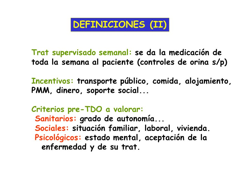 DEFINICIONES (II) Trat supervisado semanal: se da la medicación de toda la semana al paciente (controles de orina s/p) Incentivos: transporte público,
