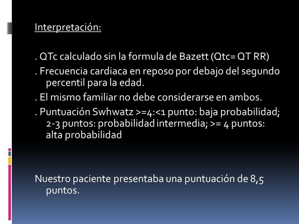 Interpretación:. QTc calculado sin la formula de Bazett (Qtc= QT RR). Frecuencia cardiaca en reposo por debajo del segundo percentil para la edad.. El