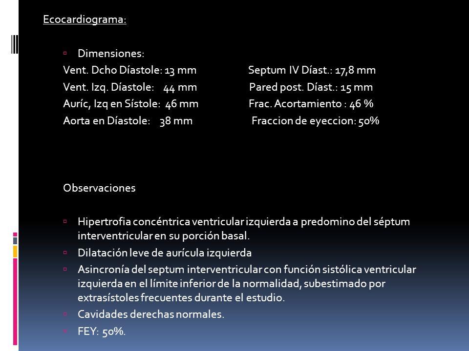 Ecocardiograma: Dimensiones: Vent. Dcho Díastole: 13 mm Septum IV Díast.: 17,8 mm Vent. Izq. Díastole: 44 mm Pared post. Díast.: 15 mm Auríc, Izq en S