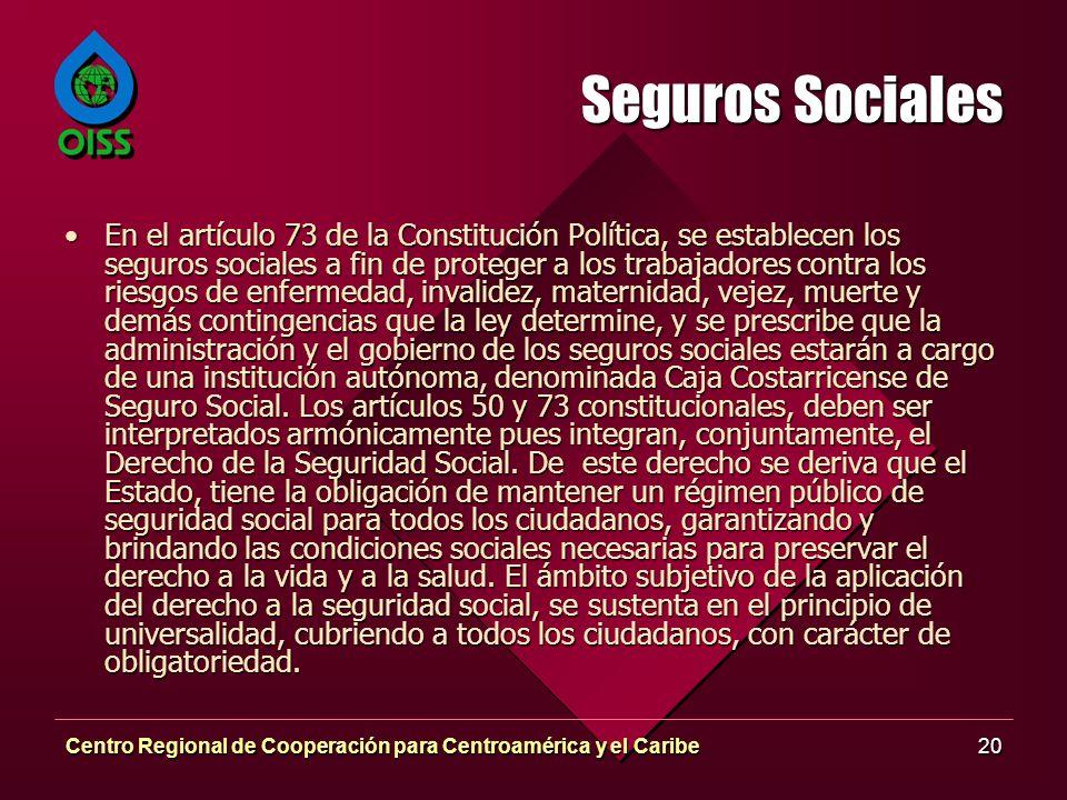 Centro Regional de Cooperación para Centroamérica y el Caribe20 Seguros Sociales En el artículo 73 de la Constitución Política, se establecen los segu