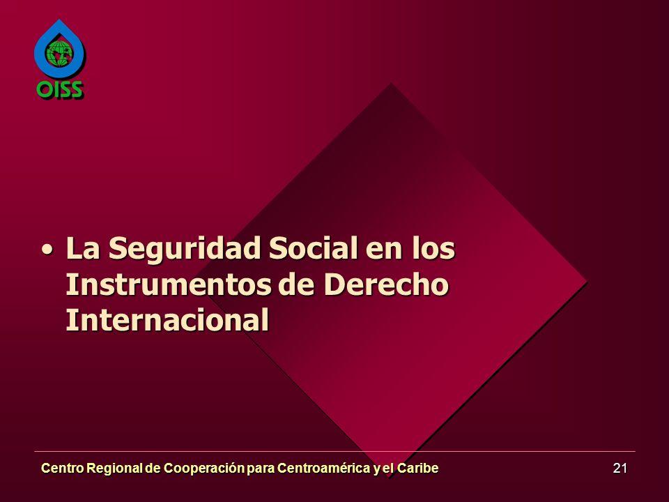 Centro Regional de Cooperación para Centroamérica y el Caribe21 La Seguridad Social en los Instrumentos de Derecho InternacionalLa Seguridad Social en