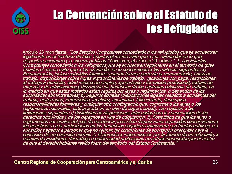 Centro Regional de Cooperación para Centroamérica y el Caribe23 La Convención sobre el Estatuto de los Refugiados Artículo 23 manifiesta: Los Estados Contratantes concederán a los refugiados que se encuentren legalmente en el territorio de tales Estados el mismo trato que a sus nacionales en lo que respecta a asistencia y a socorro públicos.