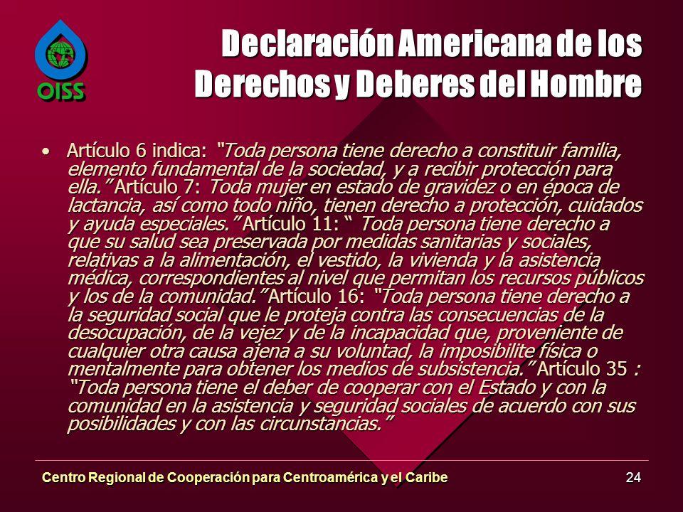 Centro Regional de Cooperación para Centroamérica y el Caribe24 Declaración Americana de los Derechos y Deberes del Hombre Artículo 6 indica: Toda persona tiene derecho a constituir familia, elemento fundamental de la sociedad, y a recibir protección para ella.