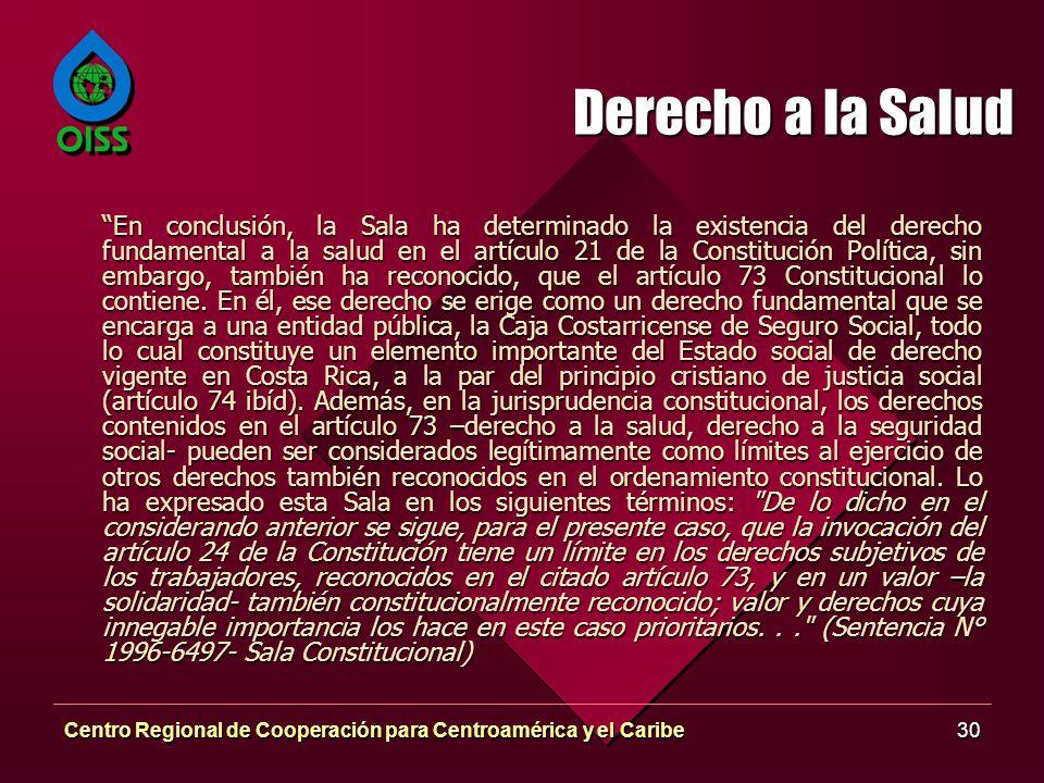 Centro Regional de Cooperación para Centroamérica y el Caribe30 Derecho a la Salud En conclusión, la Sala ha determinado la existencia del derecho fundamental a la salud en el artículo 21 de la Constitución Política, sin embargo, también ha reconocido, que el artículo 73 Constitucional lo contiene.