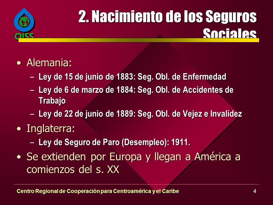 Centro Regional de Cooperación para Centroamérica y el Caribe4 2. Nacimiento de los Seguros Sociales Alemania:Alemania: – Ley de 15 de junio de 1883: