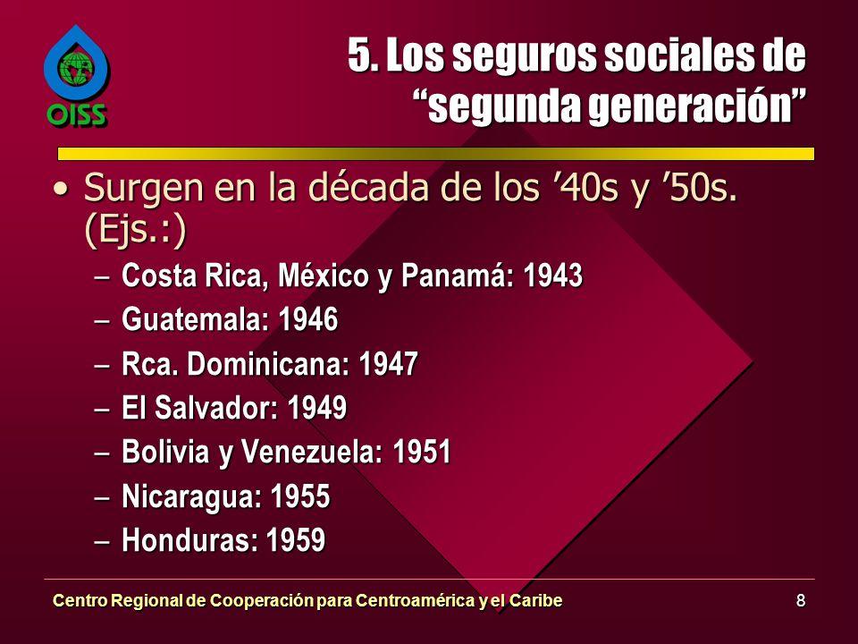 Centro Regional de Cooperación para Centroamérica y el Caribe8 5. Los seguros sociales de segunda generación Surgen en la década de los 40s y 50s. (Ej