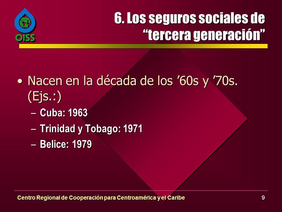 Centro Regional de Cooperación para Centroamérica y el Caribe9 6. Los seguros sociales de tercera generación Nacen en la década de los 60s y 70s. (Ejs