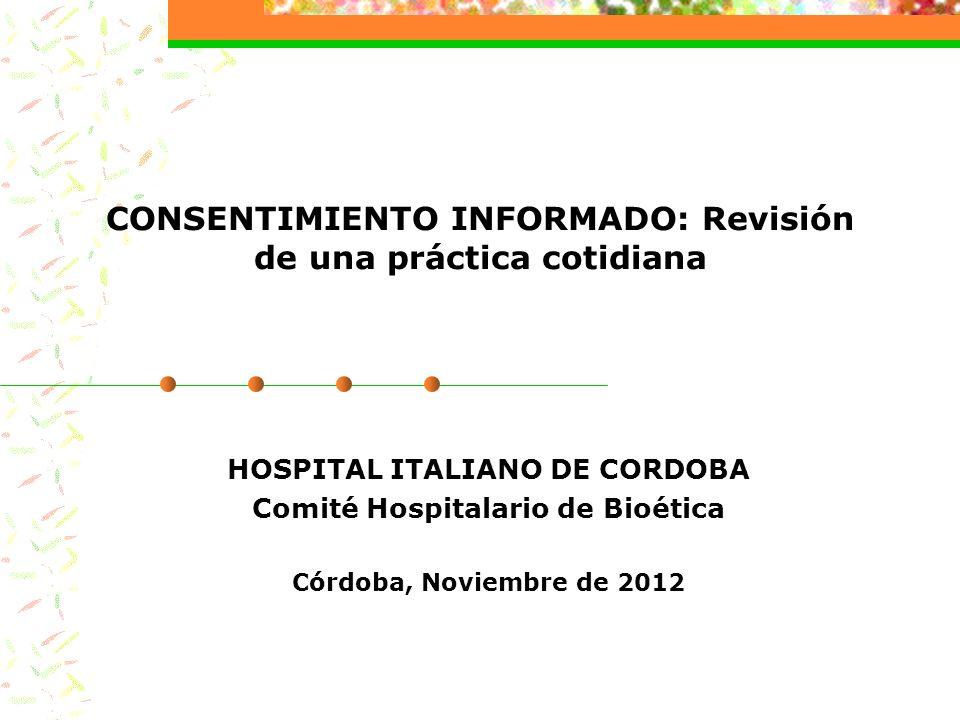 CONSENTIMIENTO INFORMADO: Revisión de una práctica cotidiana HOSPITAL ITALIANO DE CORDOBA Comité Hospitalario de Bioética Córdoba, Noviembre de 2012