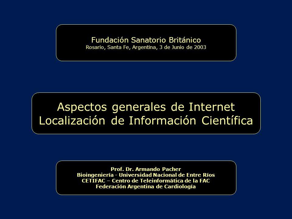 Aspectos generales de Internet Localización de Información Científica Fundación Sanatorio Británico Rosario, Santa Fe, Argentina, 3 de Junio de 2003 Prof.