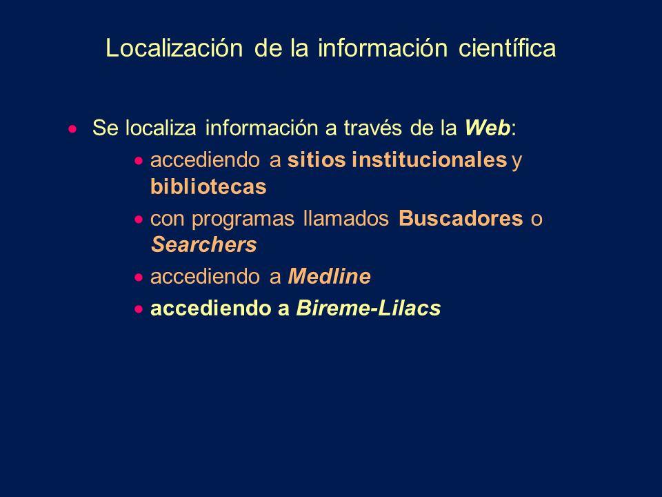 Localización de la información científica Se localiza información a través de la Web: accediendo a sitios institucionales y bibliotecas con programas llamados Buscadores o Searchers accediendo a Medline accediendo a Bireme-Lilacs