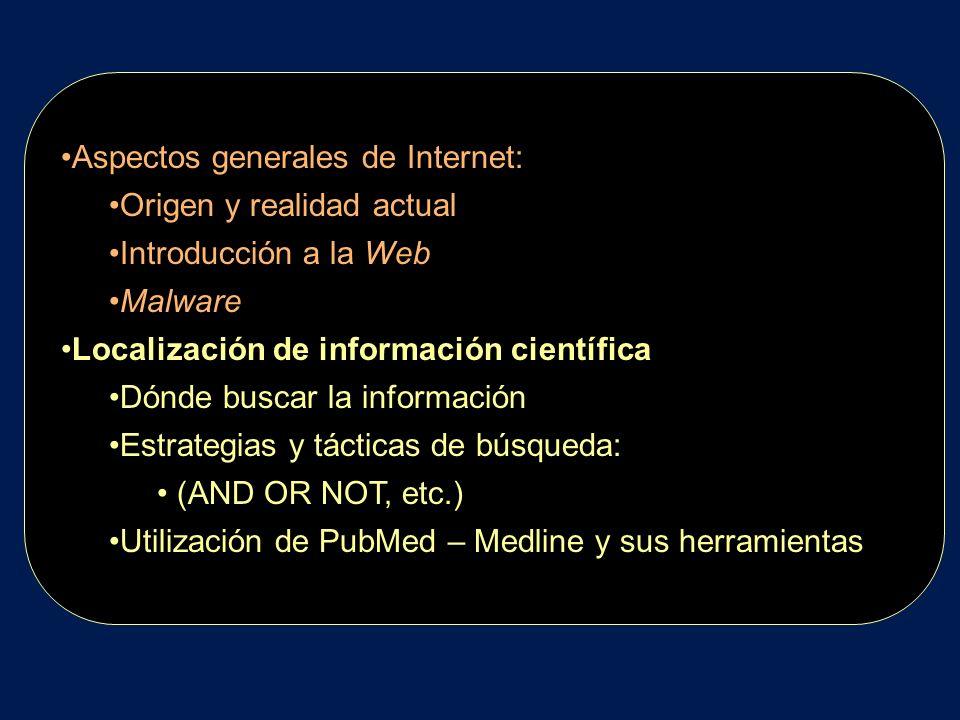 Aspectos generales de Internet: Origen y realidad actual Introducción a la Web Malware Localización de información científica Dónde buscar la información Estrategias y tácticas de búsqueda: (AND OR NOT, etc.) Utilización de PubMed – Medline y sus herramientas