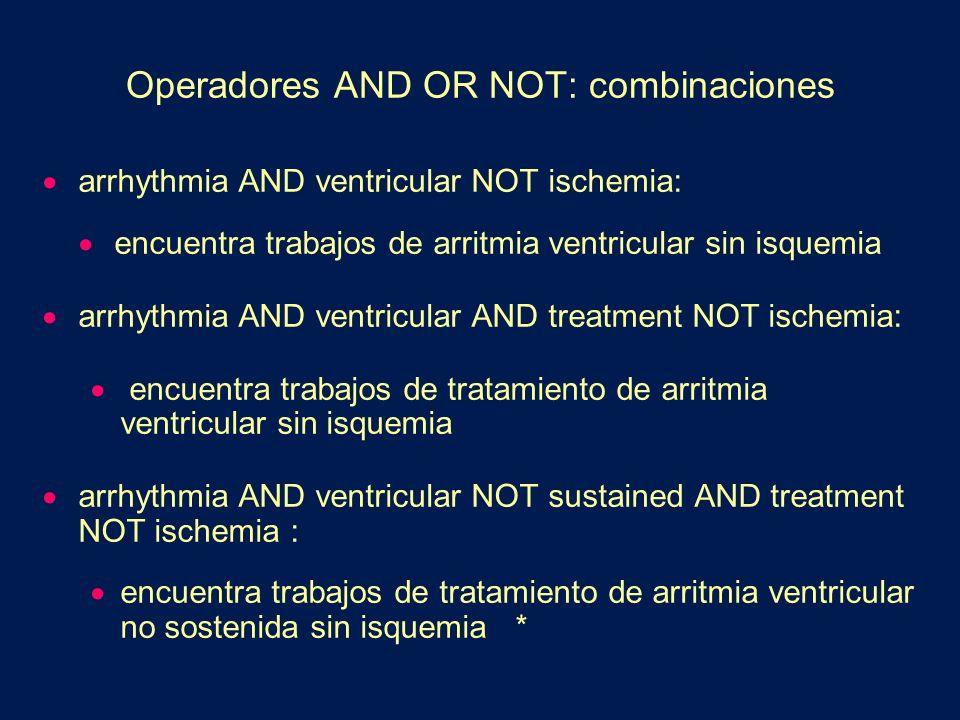 Operadores AND OR NOT: combinaciones arrhythmia AND ventricular NOT ischemia: encuentra trabajos de arritmia ventricular sin isquemia arrhythmia AND v