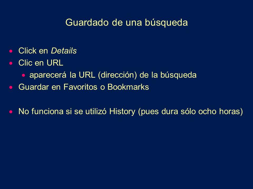 Guardado de una búsqueda Click en Details Clic en URL aparecerá la URL (dirección) de la búsqueda Guardar en Favoritos o Bookmarks No funciona si se utilizó History (pues dura sólo ocho horas)