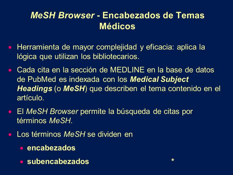 MeSH Browser - Encabezados de Temas Médicos Herramienta de mayor complejidad y eficacia: aplica la lógica que utilizan los bibliotecarios. Cada cita e