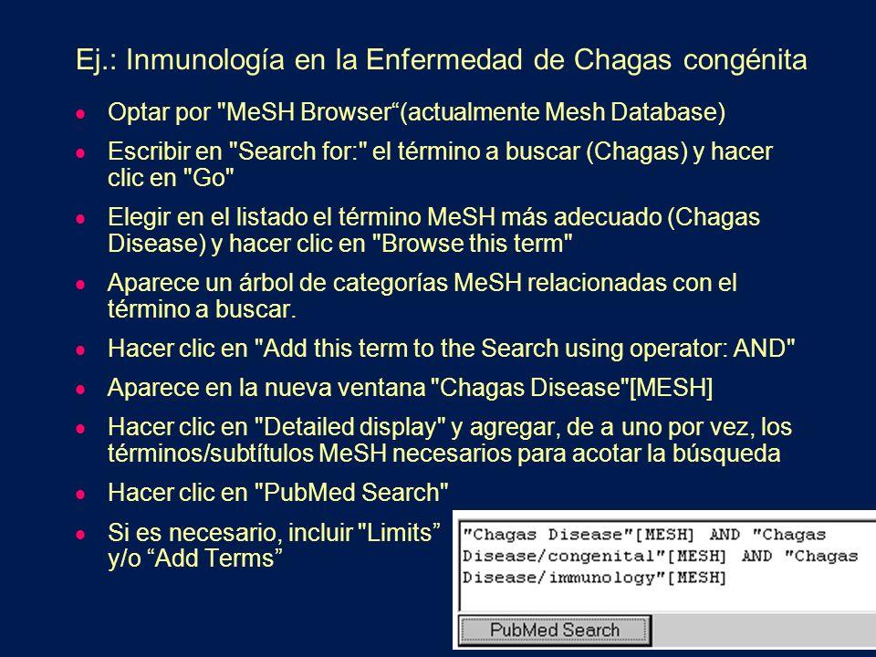 Ej.: Inmunología en la Enfermedad de Chagas congénita Optar por MeSH Browser(actualmente Mesh Database) Escribir en Search for: el término a buscar (Chagas) y hacer clic en Go Elegir en el listado el término MeSH más adecuado (Chagas Disease) y hacer clic en Browse this term Aparece un árbol de categorías MeSH relacionadas con el término a buscar.