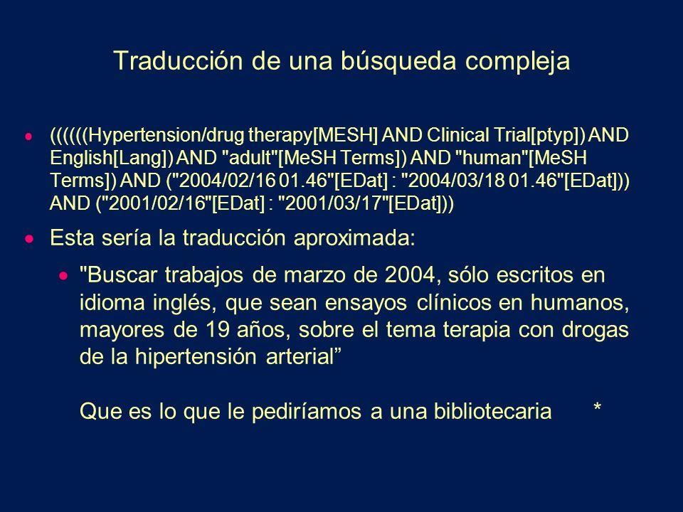 Traducción de una búsqueda compleja ((((((Hypertension/drug therapy[MESH] AND Clinical Trial[ptyp]) AND English[Lang]) AND adult [MeSH Terms]) AND human [MeSH Terms]) AND ( 2004/02/16 01.46 [EDat] : 2004/03/18 01.46 [EDat])) AND ( 2001/02/16 [EDat] : 2001/03/17 [EDat])) Esta sería la traducción aproximada: Buscar trabajos de marzo de 2004, sólo escritos en idioma inglés, que sean ensayos clínicos en humanos, mayores de 19 años, sobre el tema terapia con drogas de la hipertensión arterial Que es lo que le pediríamos a una bibliotecaria *