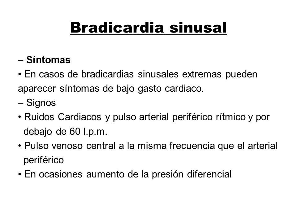 Bradicardia sinusal – Síntomas En casos de bradicardias sinusales extremas pueden aparecer síntomas de bajo gasto cardiaco. – Signos Ruidos Cardiacos