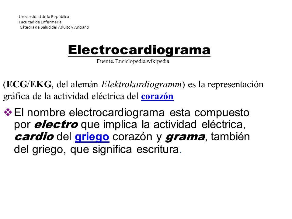 Universidad de la República Facultad de Enfermería Cátedra de Salud del Adulto y Anciano El nombre electrocardiograma esta compuesto por electro que i