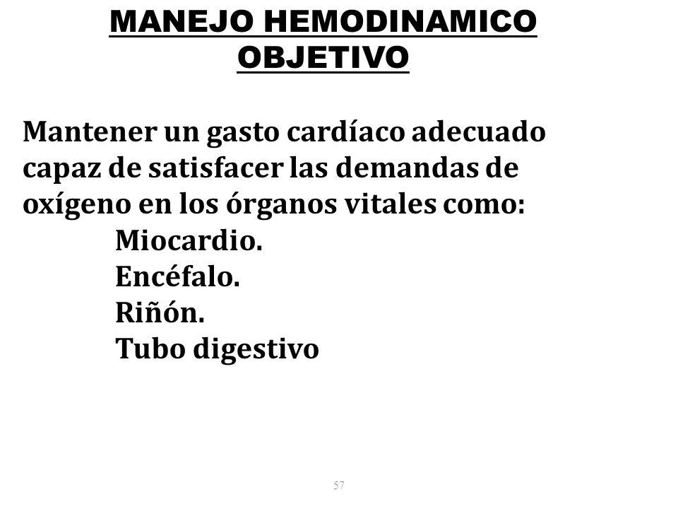 57 MANEJO HEMODINAMICO OBJETIVO Mantener un gasto cardíaco adecuado capaz de satisfacer las demandas de oxígeno en los órganos vitales como: Miocardio