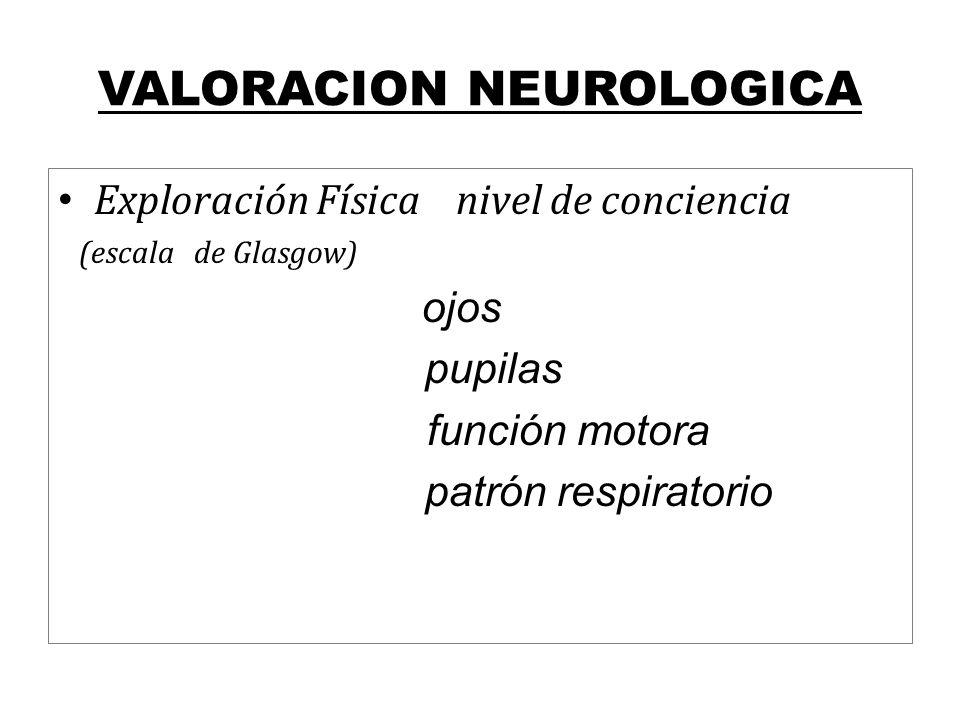 VALORACION NEUROLOGICA Exploración Física nivel de conciencia (escala de Glasgow) ojos pupilas función motora patrón respiratorio